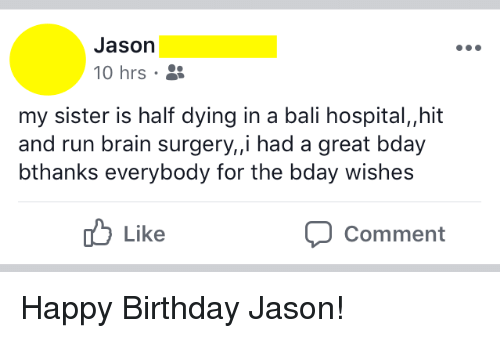 Birthday, Run, and Happy Birthday: Jason  10 hrs .  my sister is half dying in a bali hospital,,hit  and run brain surgery, i had a great bday  bthanks everybody for the bday wishes  b Like  Comment