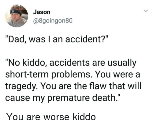 "Dad, Death, and Jason: Jason  @8goingon80  ""Dad, was I an accident?""  ""No kiddo, accidents are usually  short-term problems. You were a  tragedy. You are the flaw that will  cause my premature death."" You are worse kiddo"