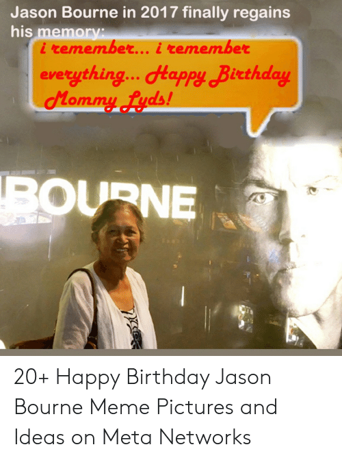 Birthday, Jason Bourne, and Meme: Jason Bourne in 2017 finally regains  his memory:  i remember... i remember  everything... Happy Birthday  Mommy fyds!  BOURNE 20+ Happy Birthday Jason Bourne Meme Pictures and Ideas on Meta Networks