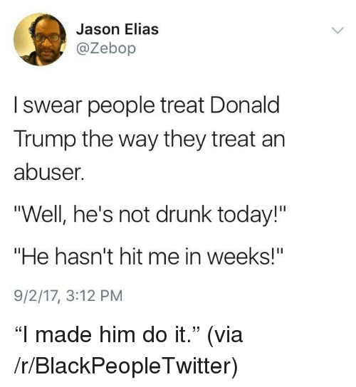 """Blackpeopletwitter, Donald Trump, and Drunk: Jason Elias  @Zebop  I swear people treat Donald  Trump the way they treat an  abuser  """"Well, he's not drunk today!""""  """"He hasn't hit me in weeks!""""  9/2/17, 3:12 PM <p>&ldquo;I made him do it.&rdquo; (via /r/BlackPeopleTwitter)</p>"""