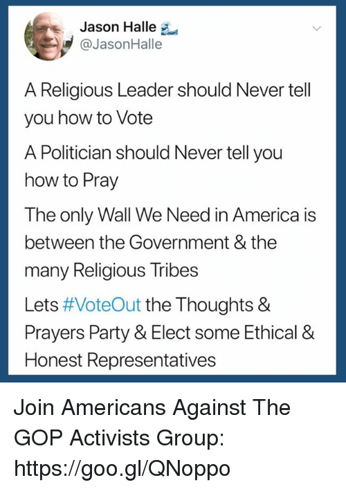 halle: Jason Halle  @JasonHalle  A Religious Leader should Never tell  you how to Vote  A Politician should Never tell you  how to Pray  The only Wall We Need in America is  between the Government & the  many Religious Tribes  Lets #VoteOut the Thoughts &  Prayers Party & Elect some Ethical &  Honest Representatives Join Americans Against The GOP Activists Group: https://goo.gl/QNoppo