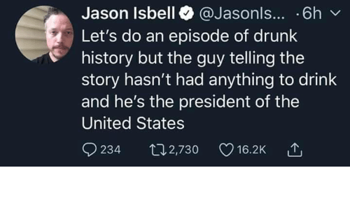 Drunk, History, and United: Jason Isbell @Jasonls... .6h  Let's do an episode of drunk  history but the guy telling the  story hasn't had anything to drink  and he's the president of the  United States  234  t2,730  16.2K