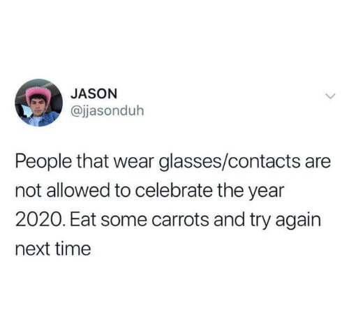 Dank, Glasses, and Time: JASON  @jasonduh  People that wear glasses/contacts are  not allowed to celebrate the year  2020. Eat some carrots and try again  next time