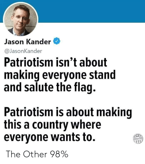 Patriotism, Jason, and Stand: Jason Kander  @JasonKander  Patriotism isn't about  making everyone stand  and salute the flag.  Patriotism is about making  this a country where  evervone wants to.  Other98 The Other 98%