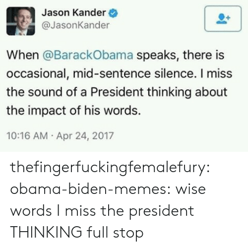 Memes, Obama, and Target: Jason Kander  @JasonKander  When @BarackObama speaks, there is  occasional, mid-sentence silence. I miss  the sound of a President thinking about  the impact of his words.  10:16 AM Apr 24, 2017 thefingerfuckingfemalefury:  obama-biden-memes: wise words I miss the president THINKING full stop