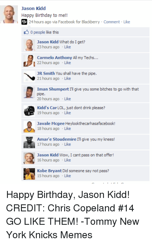 Amar'e Stoudemire, Birthday, and BlackBerry: Jason Kidd  Happy Birthday to me!  E: 24 hours ago via Facebook for Blackberry Comment Like  0 people like this  Jason Kidd What do I get?  23 hours ago  Like  Carmelo Anthony All my Techs...  22 hours ago  Like  JR Smith You shall have the pipe.  21 hours ago  Like  Iman Shumpert III give you some bitches to go with that  pipe  20 hours ago  Like  Kidd's Car LOL, just dont drink please?  19 hours ago  Like  Javale Mogee Heylookthecarhasafacebook!  18 hours ago  Like  Amar'e Stoudemire I'll give  you my knees  17 hours ago  Like  Jason Kidd Wow  I cant pass on that offer  16 hours ago  Like  Kobe Bryant Did someone say not pass?  15 hours ago  Like Happy Birthday, Jason Kidd!