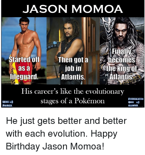 Birthday, Memes, and Pokemon: JASON MOMOA  Started off  asa  hfeguaril  Then gotabecomes  eine King  Atlantis  job in  Atlantis.  His career's like the evolutionary  stages of a Pokémon  MIKE :)  IntERGaLactic  GEEK He just gets better and better with each evolution.  Happy Birthday Jason Momoa!