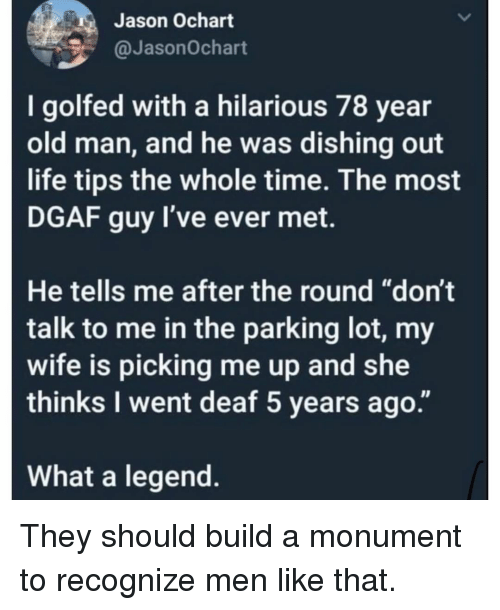 """Life, Memes, and Old Man: Jason Ochart  @JasonOchart  I golfed with a hilarious 78 year  old man, and he was dishing out  life tips the whole time. The most  DGAF guy l've ever met.  He tells me after the round """"don't  talk to me in the parking lot, my  wife is picking me up and she  thinks I went deaf 5 years ago.""""  What a legend. They should build a monument to recognize men like that."""