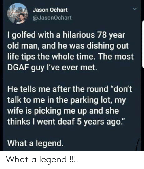 """Life, Old Man, and Time: Jason Ochart  @JasonOchart  I golfed with a hilarious 78 year  old man, and he was dishing out  life tips the whole time. The most  DGAF guy I've ever met.  He tells me after the round """"don't  talk to me in the parking lot, my  wife is picking me up and she  thinks I went deaf 5 years ago.""""  What a legend. What a legend !!!!"""