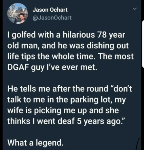 "Life, Old Man, and Time: Jason Ochart  @JasonOchart  I golfed with a hilarious 78 year  old man, and he was dishing out  life tips the whole time. The most  DGAF guy I've ever met.  He tells me after the round ""don't  talk to me in the parking lot, my  wife is picking me up and wte  thinks I went deaf 5 years ago.""  What a legend."