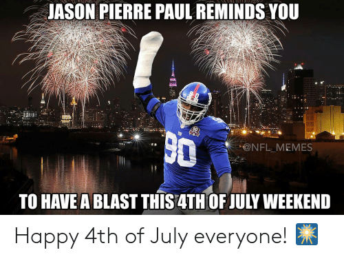 Jason Pierre-Paul, Memes, and Nfl: JASON PIERRE PAUL REMINDS YOU  @NFL MEMES  TO HAVE A BLAST THIS4TH OF JULY WEEKEND Happy 4th of July everyone! 🎆