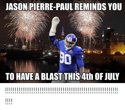 Jason Pierre-Paul, 4th of July, and Jason: JASON PIERRE-PAUL REMINDS YOU  TO HAVE A BLAST THIS 4th OF JULY !!!!!!!!!!!!!!!!!!!!!!!!!!!!!!!!!!!!!!!!!!!!!!!!!!!!!!!!!!!!!!!