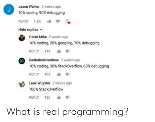 2 Weeks: Jason Walker 2 weeks ago  10% coding, 90% debugging  REPLY 1.2K  Hide replies a  Oscar Mike 2 weeks ago  10% coding, 20% googling, 70% debugging  REPLY 119  RadiationOverdose 2 weeks ago  10% coding, 30% StackOverflow, 60% debugging  REPLY 103 i  Luuk Wuijster 2 weeks ago  100% StackOverflow  REPLY 126 What is real programming?