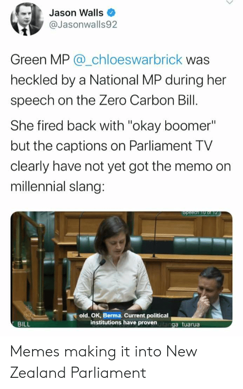 """Memes, Zero, and New Zealand: Jason Walls  @Jasonwalls92  Green MP @_chloeswarbrick was  heckled by a National MP during her  speech on the Zero Carbon Bill.  She fired back with """"okay boomer""""  but the captions on Parliament TV  clearly have not yet got the memo on  millennial slang:  Speech o of 2  old. OK, Berma. Current political  institutions have provenanga tuarua  BILL Memes making it into New Zealand Parliament"""