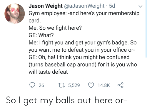 Baseball, Confused, and Gym: Jason Weight @aJasonWeight 5d  Gym employee:-and here's your membership  card.  Me: So we fight here?  GE: What?  Me: I fight you and get your gym's badge. So  you want me to defeat you in your office or-  GE: Oh, ha! I think you might be confused  (turns baseball cap around) for it is you who  will taste defeat  t5,529  14.8K  26 So I get my balls out here or-