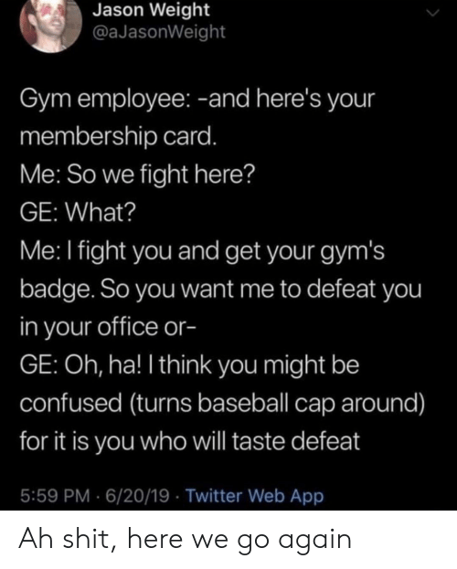 Baseball, Confused, and Gym: Jason Weight  @aJasonWeight  Gym employee: -and here's your  membership card.  Me: So we fight here?  GE: What?  Me: I fight you and get your gym's  badge. So you want me to defeat you  in your office or-  GE: Oh, ha! I think you might be  confused (turns baseball cap around)  for it is you who will taste defeat  5:59 PM 6/20/19 Twitter Web App Ah shit, here we go again