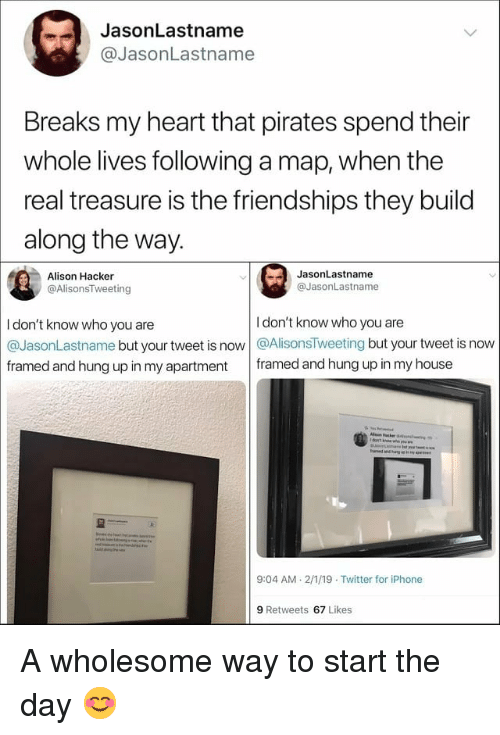 Iphone, Memes, and My House: JasonLastname  @JasonLastname  Breaks my heart that pirates spend their  whole lives following a map, when the  real treasure is the friendships they build  along the way.  JasonLastname  Alison Hacker  @AlisonsTweeting  @JasonLastname  I don't know who you are  I don't know who you are  @JasonLastname but your tweet is now @AlisonsTweeting but your tweet is now  framed and hung up in my apartment framed and hung up in my house  9:04 AM 2/1/19 Twitter for iPhone  9 Retweets 67 Likes A wholesome way to start the day 😊
