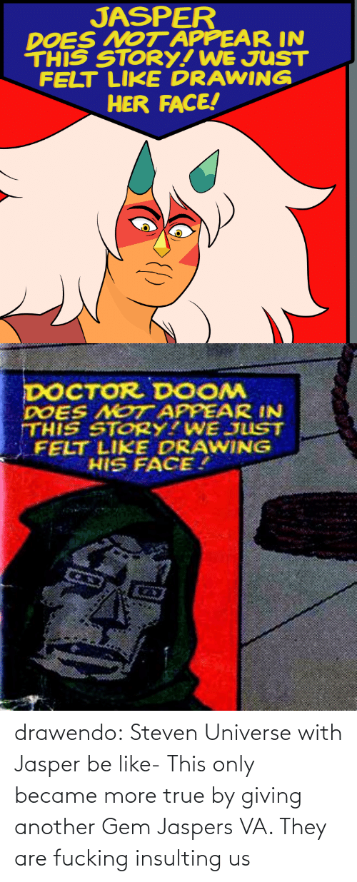 gem: JASPER  DOES NOT APPEAR IN  THIS STORY! WE JUST  FELT LIKE DRAWING  HER FACE!   DOCTOR DOOM  DOES NOT APPEAR IN  THIS STORY?WE JUST  FELT LIKE DRAWING  HIS FACE. drawendo:  Steven Universe with Jasper be like-    This only became more true by giving another Gem Jaspers VA. They are fucking insulting us