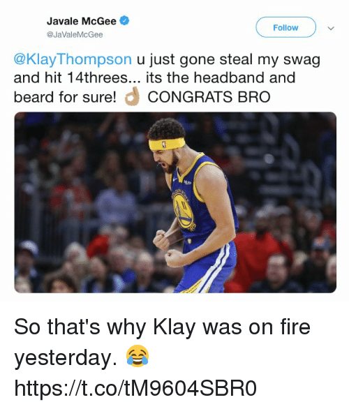 Beard, Fire, and Swag: JaVale McGee  @JaValeMcGee  Follow  @KlayThompson u just gone steal my swag  and hit 14threes... its the headband and  beard for sure! CONGRATS BRO So that's why Klay was on fire yesterday. 😂 https://t.co/tM9604SBR0