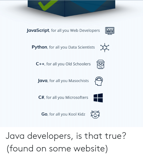 Developers: JavaScript, for all you Web Developers  Python, for all you Data Scientists  C++ for all you Old Schoolers  Java, for all you Masochists  C#, for all you Microsofters  Go, for all you Kool Kidz Java developers, is that true? (found on some website)