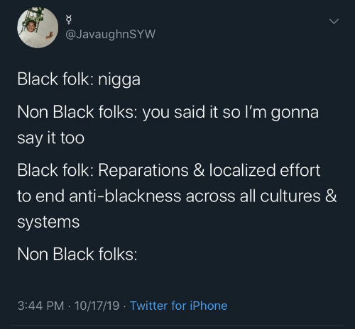 Anti: @JavaughnSYW  Black folk: nigga  Non Black folks: you said it so l'm gonna  say it too  Black folk: Reparations & localized effort  to end anti-blackness across all cultures &  systems  Non Black folks:  3:44 PM · 10/17/19 · Twitter for iPhone