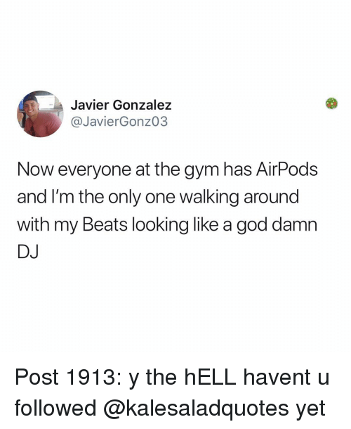 God, Gym, and Memes: Javier Gonzalez  @JavierGonz03  Now everyone at the gym has AirPods  and I'm the only one walking around  with my Beats looking like a god damn  DJ Post 1913: y the hELL havent u followed @kalesaladquotes yet