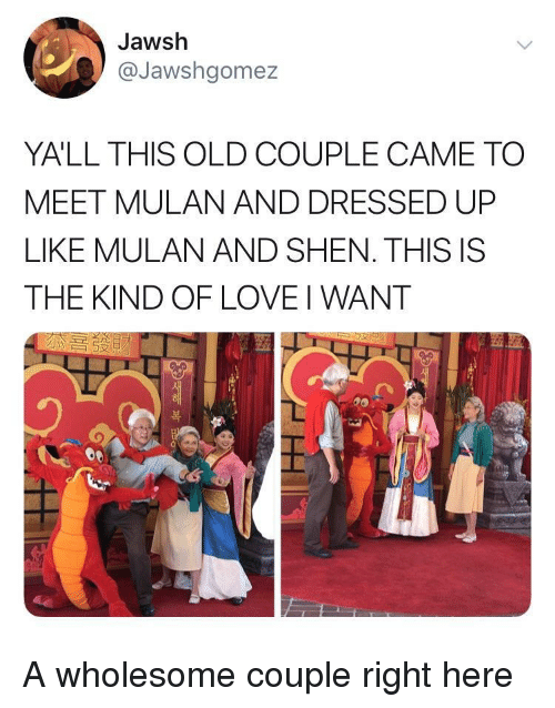 Mulan: Jawsh  @Jawshgomez  YALL THIS OLD COUPLE CAME TO  MEET MULAN AND DRESSED UP  LIKE MULAN AND SHEN. THIS IS  THE KIND OF LOVE I WANT  つ  )  복 A wholesome couple right here
