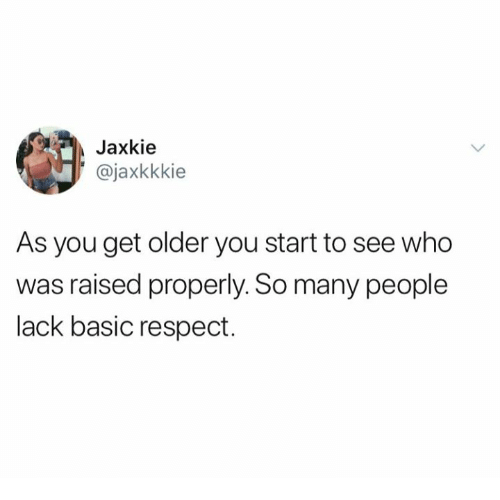 Relationships, Respect, and Who: Jaxkie  ajaxkkkie  As you get older you start to see who  was raised properly. So many people  lack basic respect.