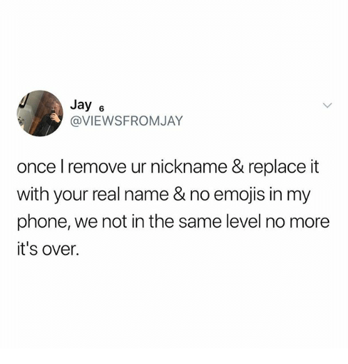 Jay, Memes, and Phone: Jay 6  @VIEWSFROMJAY  once l remove ur nickname & replace it  with your real name & no emojis in my  phone, we not in the same level no more  it's over.