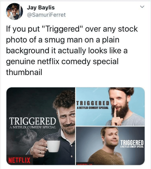 "TRIGGERED: Jay Baylis  @SamuriFerret  If you put""Triggered"" over any stock  photo of a smug man on a plain  background it actually looks like a  genuine netflix comedy special  thumbnail  TRIGGERED  ANETFLIX COMEDY SPECIAL  TRIGGERED  A NETFLIX COMEDY SPECIAL  deeas  TRIGGERED  A NETFLIX COMEDY SPECIAL  NETFLIX"