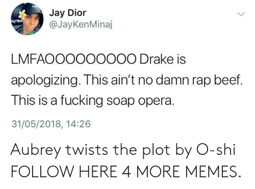 dior: Jay Dior  @JayKenMinaj  LMFAOOO000000 Drake is  apologizing. This ain't no damn rap beef.  This is a fucking soap opera.  31/05/2018, 14:26 Aubrey twists the plot by O-shi FOLLOW HERE 4 MORE MEMES.