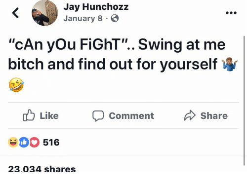 """Bitch, Jay, and Fight: Jay Hunchozz  January 8  """"cAn yOu FiGhT"""".. Swing at me  bitch and find out for yourself  Like Comment Share  516  23.034 shares"""