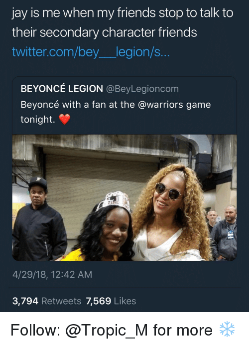 Beyonce, Friends, and Jay: jay is me when my friends stop to talk to  their secondary character friends  twitter.com/bey legion/s...  BEYONCÉ LEGION @BeyLegioncom  Beyoncé with a fan at the @warriors game  tonight.  4/29/18, 12:42 AM  3,794 Retweets 7,569 Likes Follow: @Tropic_M for more ❄️