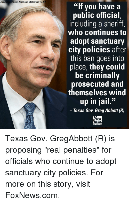 "Criminations: Jay Jaimer Austin American-Statesman via AP  ""If you have a  public official  including a sheriff,  who continues to  adopt sanctuary  city policies after  this ban goes into  place, they could  be criminally  prosecuted and  themselves Wind  33  up in jail  Texas Gov Greg Abbott (R)  FOX  NEWS Texas Gov. GregAbbott (R) is proposing ""real penalties"" for officials who continue to adopt sanctuary city policies. For more on this story, visit FoxNews.com."