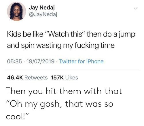 "Be Like, Fucking, and Iphone: Jay Nedaj  @JayNedaj  Kids be like ""Watch this"" then do a jump  and spin wasting my fucking time  05:35 19/07/2019 Twitter for iPhone  46.4K Retweets 157K Likes Then you hit them with that ""Oh my gosh, that was so cool!"""