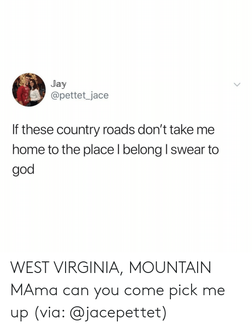 Take Me Home: Jay  @pettet_jace  If these country roads don't take me  home to the place l belong I swear to  god WEST VIRGINIA, MOUNTAIN MAma can you come pick me up (via: @jacepettet)