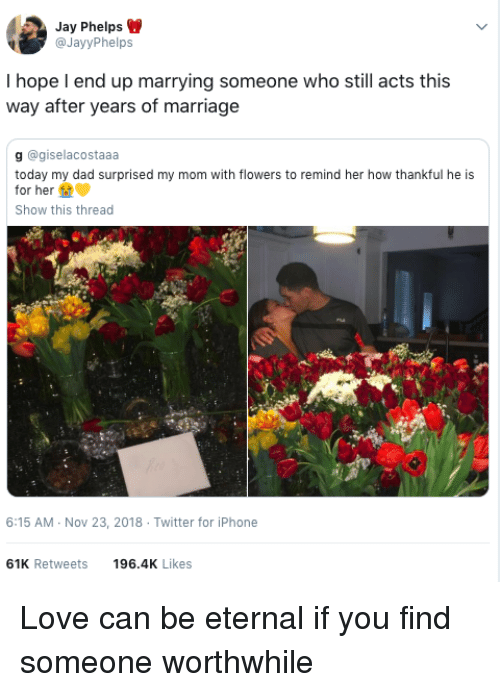 worthwhile: Jay Phelps  @JayyPhelps  I hope l end up marrying someone who still acts this  way after years of marriage  g @giselacostaaa  today my dad surprised my mom with flowers to remind her how thankful he is  for her  Show this thread  6:15 AM-Nov 23, 2018 Twitter for iPhone  61K Retweets  196.4K Likes Love can be eternal if you find someone worthwhile