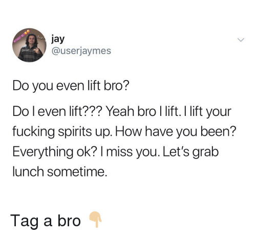 Fucking, Jay, and Yeah: jay  @userjaymes  Do you even lift bro?  Do l even lift??? Yeah bro l lift. I lift your  fucking spirits up. How have you been?  Everything ok? I miss you. Let's grab  lunch sometime Tag a bro 👇🏼