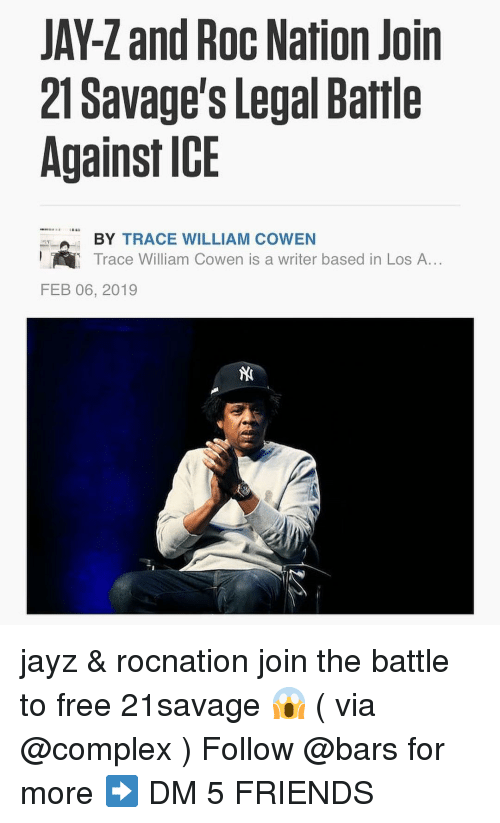 roc: JAY-Z and Roc Nation Join  21 Savage's Legal Battle  Against ICE  BY TRACE WILLIAM COWEN  Trace William Cowen is a writer based in Los A...  FEB 06, 2019 jayz & rocnation join the battle to free 21savage 😱 ( via @complex ) Follow @bars for more ➡️ DM 5 FRIENDS
