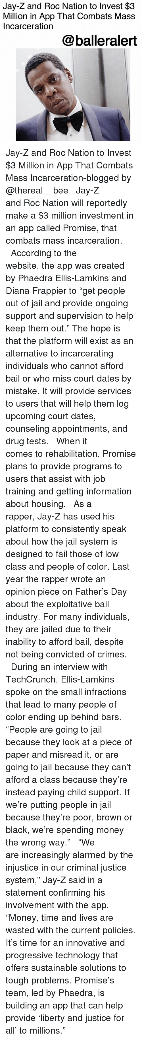 "Child Support, Fail, and Jail: Jay-Z and Roc Nation to Invest $3  Million in App That Combats Mass  Incarceration  @balleralert Jay-Z and Roc Nation to Invest $3 Million in App That Combats Mass Incarceration-blogged by @thereal__bee ⠀⠀⠀⠀⠀⠀⠀⠀⠀ ⠀⠀ Jay-Z and Roc Nation will reportedly make a $3 million investment in an app called Promise, that combats mass incarceration. ⠀⠀⠀⠀⠀⠀⠀⠀⠀ ⠀⠀ According to the website, the app was created by Phaedra Ellis-Lamkins and Diana Frappier to ""get people out of jail and provide ongoing support and supervision to help keep them out."" The hope is that the platform will exist as an alternative to incarcerating individuals who cannot afford bail or who miss court dates by mistake. It will provide services to users that will help them log upcoming court dates, counseling appointments, and drug tests. ⠀⠀⠀⠀⠀⠀⠀⠀⠀ ⠀⠀ When it comes to rehabilitation, Promise plans to provide programs to users that assist with job training and getting information about housing. ⠀⠀⠀⠀⠀⠀⠀⠀⠀ ⠀⠀ As a rapper, Jay-Z has used his platform to consistently speak about how the jail system is designed to fail those of low class and people of color. Last year the rapper wrote an opinion piece on Father's Day about the exploitative bail industry. For many individuals, they are jailed due to their inability to afford bail, despite not being convicted of crimes. ⠀⠀⠀⠀⠀⠀⠀⠀⠀ ⠀⠀ During an interview with TechCrunch, Ellis-Lamkins spoke on the small infractions that lead to many people of color ending up behind bars. ""People are going to jail because they look at a piece of paper and misread it, or are going to jail because they can't afford a class because they're instead paying child support. If we're putting people in jail because they're poor, brown or black, we're spending money the wrong way."" ⠀⠀⠀⠀⠀⠀⠀⠀⠀ ⠀⠀ ""We are increasingly alarmed by the injustice in our criminal justice system,"" Jay-Z said in a statement confirming his involvement with the app. ""Money, time and lives are wasted with the current policies. It's time for an innovative and progressive technology that offers sustainable solutions to tough problems. Promise's team, led by Phaedra, is building an app that can help provide 'liberty and justice for all' to millions."" ⠀⠀⠀⠀⠀⠀⠀⠀⠀ ⠀⠀"