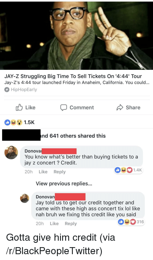Ass, Blackpeopletwitter, and Bruh: JAY-Z Struggling Big Time To Sell Tickets On '4:44 Tour  Jay-Z's 4:44 tour launched Friday in Anaheim, California. You could  HipHopEarly  Comment  Share  1.5K  nd 641 others shared this  Donova  You know what's better than buying tickets to a  jay z concert ? Credit  20h Like Reply  1.4K  View previous replies..  DonoVan  Jay told us to get our credit together and  came with these high ass concert tix lol like  nah bruh we fixing this credit like you said  20h Like Reply  316 <p>Gotta give him credit (via /r/BlackPeopleTwitter)</p>
