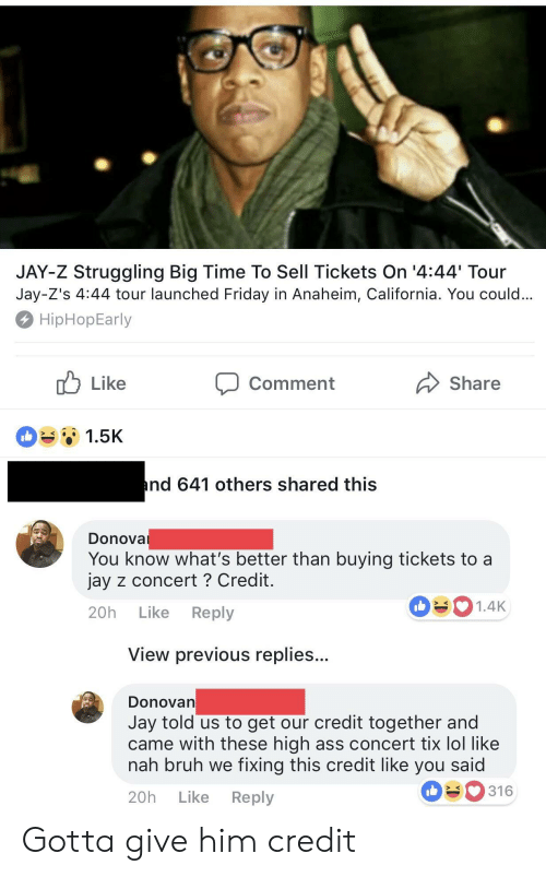 Bruh, Friday, and Jay: JAY-Z Struggling Big Time To Sell Tickets On '4:44 Tour  Jay-Z's 4:44 tour launched Friday in Anaheim, California. You could  HipHopEarly  Comment  Share  1.5K  nd 641 others shared this  Donova  You know what's better than buying tickets to a  jay z concert ? Credit  20h Like Reply  1.4K  View previous replies..  DonoVan  Jay told us to get our credit together and  came with these high ass concert tix lol like  nah bruh we fixing this credit like you said  20h Like Reply  316 Gotta give him credit