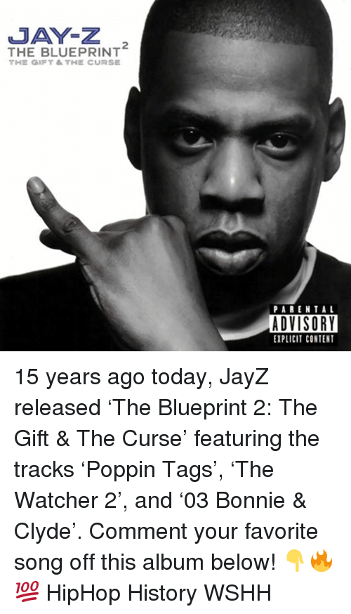 Jay, Jay Z, and Memes: JAY-Z  THE BLUEPRINT  PARENTAL  ADVISORY  EXPLICIT CONTENT 15 years ago today, JayZ released 'The Blueprint 2: The Gift & The Curse' featuring the tracks 'Poppin Tags', 'The Watcher 2', and '03 Bonnie & Clyde'. Comment your favorite song off this album below! 👇🔥💯 HipHop History WSHH