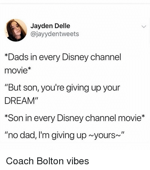 """Dad, Disney, and Disney Channel: Jayden Delle  @jayydentweets  Dads in every Disney channel  movie*  """"But son, you're giving up your  DREAM""""  Son in every Disney channel movie*  """"no dad, I'm giving up yours~"""" Coach Bolton vibes"""