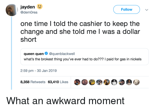 30 Jan: jayden  Follow  @demOrea  one time I told the cashier to keep the  change and she told me I was a dollar  short  queen quen Ф @quenblackwell  what's the brokest thing you've ever had to do??? I paid for gas in nickels  2:59 pm - 30 Jan 2019  8,358 Retweets 63,410 Likes What an awkward moment