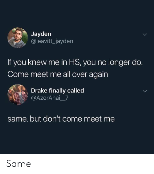 Drake, All, and You: Jayden  @leavitt_jayden  If you knew me in HS, you no longer do.  Come meet me all over again  Drake finally called  @AzorAhai_7  same. but don't come meet me Same