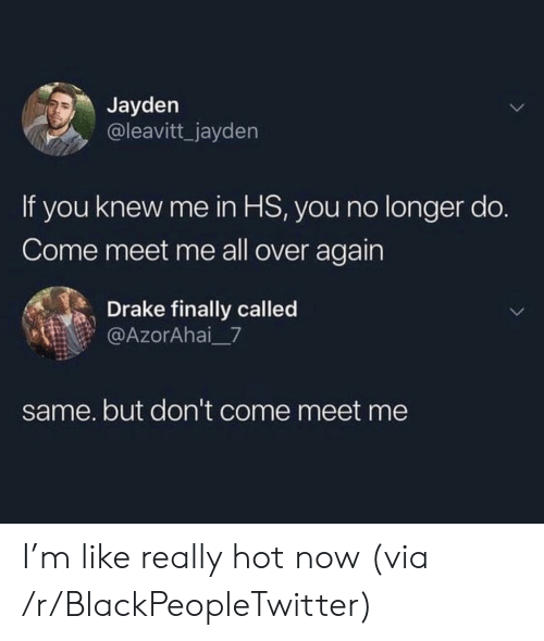 Blackpeopletwitter, Drake, and Via: Jayden  @leavitt_jayden  If you knew me in HS, you no longer do.  Come meet me all over again  Drake finally called  @AzorAhai 7  same. but don't come meet me I'm like really hot now (via /r/BlackPeopleTwitter)