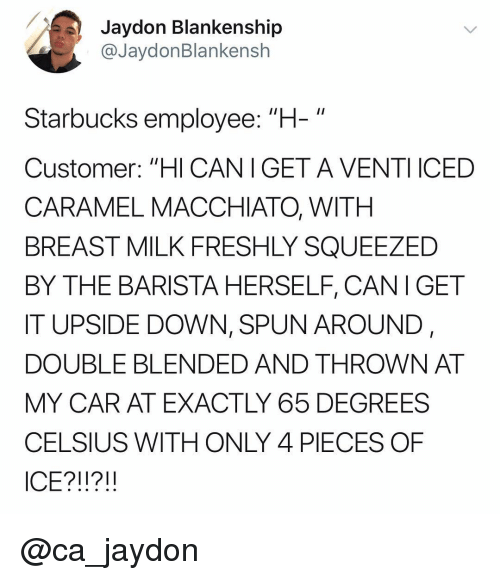 "Starbucks, Dank Memes, and Barista: Jaydon Blankenship  @JaydonBlankensh  Starbucks employee: ""+  Customer: ""HI CANIGET A VENTI ICED  CARAMEL MACCHIATO, WITH  BREAST MILK FRESHLY SQUEEZED  BY THE BARISTA HERSELF, CANI GET  IT UPSIDE DOWN, SPUN AROUND,  DOUBLE BLENDED AND THROWN AT  MY CAR AT EXACTLY 65 DEGREES  CELSIUS WITH ONLY 4 PIECES OF  ICE?1?!! @ca_jaydon"