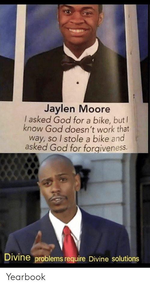 divine: Jaylen Moore  I asked God for a bike, but  know God doesn't work that  way, so I stole a bike and  asked God for forgiveness.  Divine problems require Divine solutions Yearbook