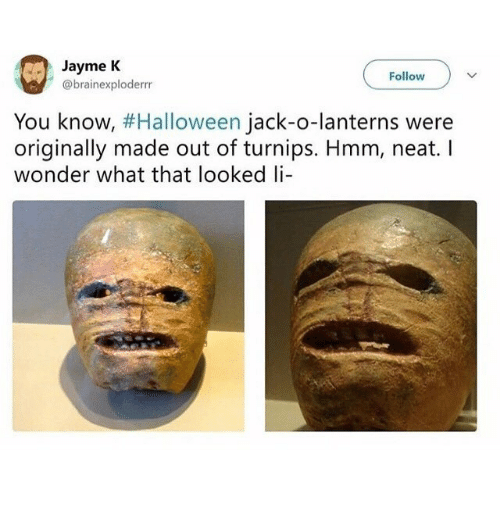 Lanterns: Jayme K  @brainexploderrr  Follow  You know, #Halloween Jack-o-lanterns were  originally made out of turnips. Hmm, neat. I  wonder what that looked li
